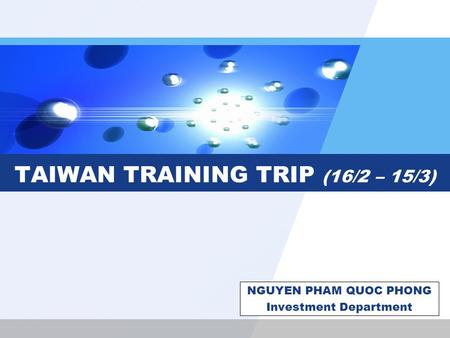 TAIWAN TRAINING TRIP (16/2 – 15/3) NGUYEN PHAM QUOC PHONG Investment Department.