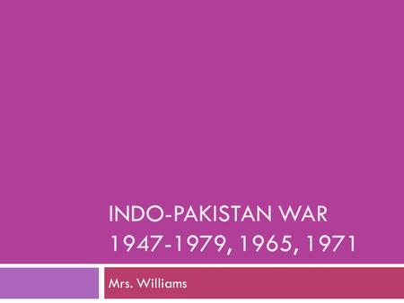 INDO-PAKISTAN WAR 1947-1979, 1965, 1971 Mrs. Williams.