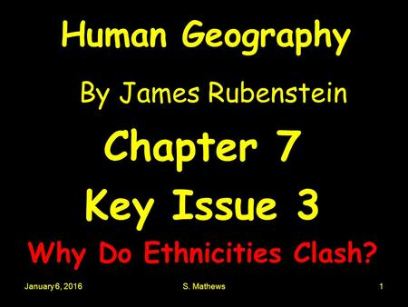 January 6, 2016S. Mathews1 Human Geography By James Rubenstein Chapter 7 Key Issue 3 Why Do Ethnicities Clash?