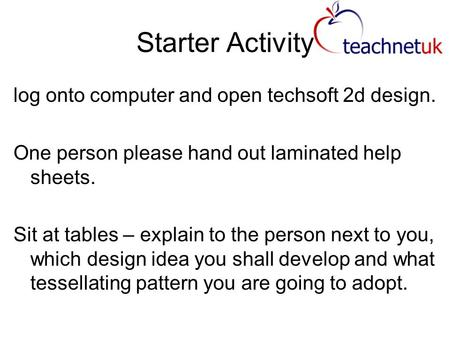 Starter Activity log onto computer and open techsoft 2d design. One person please hand out laminated help sheets. Sit at tables – explain to the person.