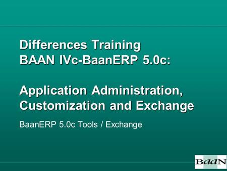 Differences Training BAAN IVc-BaanERP 5.0c: Application Administration, Customization and Exchange BaanERP 5.0c Tools / Exchange.
