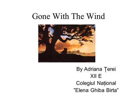 "Gone With The Wind By Adriana Ţerei XII E Colegiul Naţional ""Elena Ghiba Birta"""