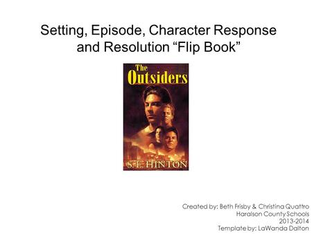 "Setting, Episode, Character Response and Resolution ""Flip Book"" Created by: Beth Frisby & Christina Quattro Haralson County Schools 2013-2014 Template."