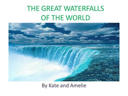 THE GREAT WATERFALLS OF THE WORLD By Kate and Amelie.