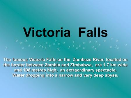 Victoria Falls The famous Victoria Falls on the Zambeze River, located on the border between Zambia and Zimbabwe, are 1.7 km wide and 108 metres high,