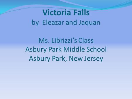 Victoria Falls by Eleazar and Jaquan Ms. Librizzi's Class Asbury Park Middle School Asbury Park, New Jersey.