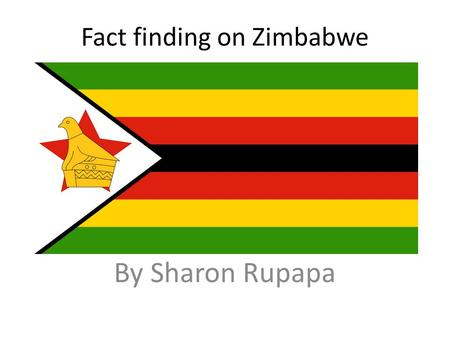 Fact finding on Zimbabwe By Sharon Rupapa. Colours of the flag and what they represent. The colours on this flag all stand for something in Zimbabwe like,