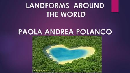 LANDFORMS AROUND THE WORLD PAOLA ANDREA POLANCO. Rainbow Mountains: Zhangye Danxia National Geological Park  Zhangye's Danxia landscape has lots of precipitous.