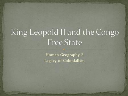 Human Geography B Legacy of Colonialism. King Leopold II was the king of Belgium from 1865- 1908. At that point, Belgium was a small country not much.