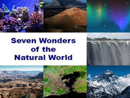 The 7 Natural wonders of the world are Mount Everest in Nepal Victoria Falls in Zambia / Zimbabwe Grand Canyon in Arizona USA Great Barrier Reef in Australia.