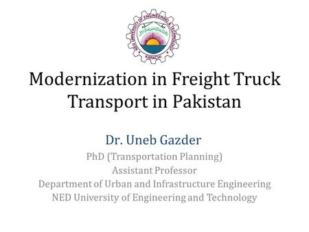 Modernization in Freight Truck Transport in Pakistan PhD (Transportation Planning) Assistant Professor Department of Urban and Infrastructure Engineering.