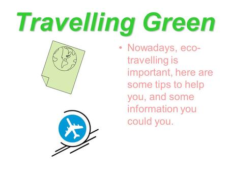 Travelling Green Nowadays, eco- travelling is important, here are some tips to help you, and some information you could you.