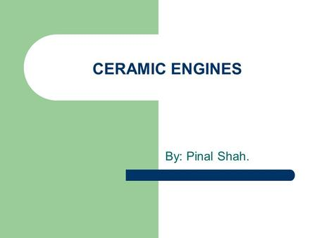 CERAMIC ENGINES By: Pinal Shah.. Problems with the current Engines: Less fuel efficient. Pollution. Cannot perform at high temperatures. Requires lubrication.