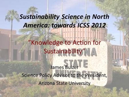 "Sustainability Science in North America: towards ICSS 2012 ""Knowledge to Action for Sustainability"" James Buizer Science Policy Advisor to the President,"