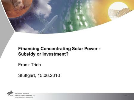 Folie 1 Financing Concentrating Solar Power - Subsidy or Investment? Franz Trieb Stuttgart, 15.06.2010.