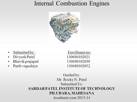 Internal Combustion Engines Submitted by: Enrollment no: Divyesh Patel 130680102021 Bhavik prajapati 130680102039 Parth vagashiya 130680102052 Guided by: