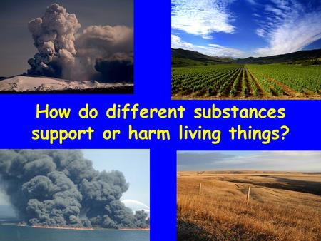 How do different substances support or harm living things?