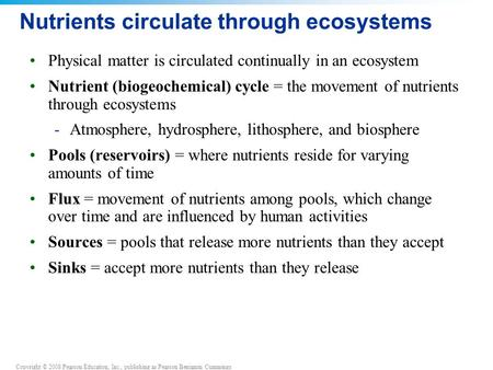 Copyright © 2008 Pearson Education, Inc., publishing as Pearson Benjamin Cummings Nutrients circulate through ecosystems Physical matter is circulated.