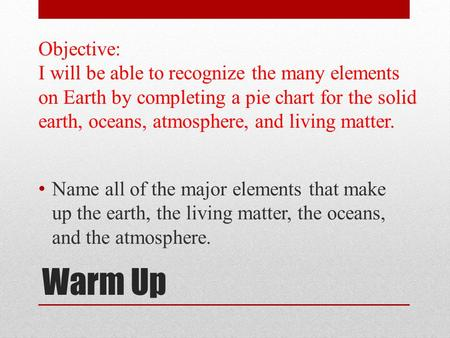 Warm Up Name all of the major elements that make up the earth, the living matter, the oceans, and the atmosphere. Objective: I will be able to recognize.