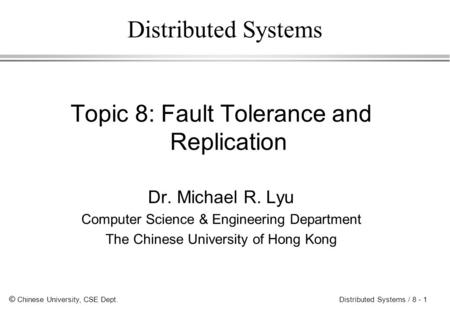 © Chinese University, CSE Dept. Distributed Systems / 8 - 1 Distributed Systems Topic 8: Fault Tolerance and Replication Dr. Michael R. Lyu Computer Science.