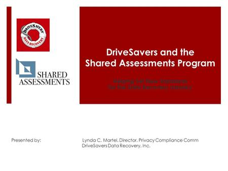 DriveSavers and the Shared Assessments Program Helping Set New Standards for the Data Recovery Industry Presented by: Lynda C. Martel, Director, Privacy.