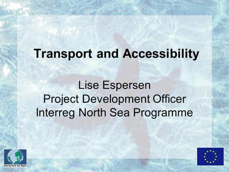 Transport and Accessibility Lise Espersen Project Development Officer Interreg North Sea Programme.