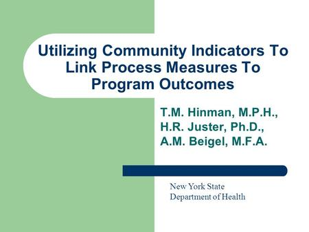 Utilizing Community Indicators To Link Process Measures To Program Outcomes T.M. Hinman, M.P.H., H.R. Juster, Ph.D., A.M. Beigel, M.F.A. New York State.