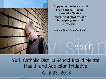 "York Catholic District School Board Mental Health and Addiction Initiative April 23, 2013 ""Supporting student mental health and well-being, through effective."
