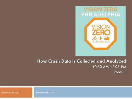 How Crash Data is Collected and Analyzed 10:50 AM-12:05 PM Room C December 3 rd, 2015 Kevin Murphy, DVRPC.
