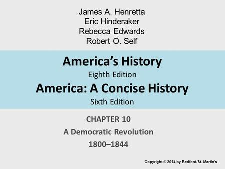 America's History Eighth Edition America: A Concise History Sixth Edition CHAPTER 10 A Democratic Revolution 1800–1844 Copyright © 2014 by Bedford/St.