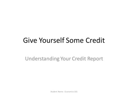 Give Yourself Some Credit Understanding Your Credit Report Student Name - Economics 101.