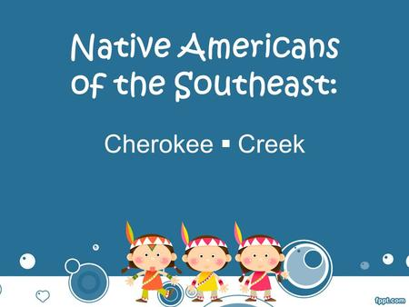 Native Americans of the Southeast: Cherokee  Creek