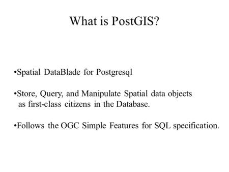What is PostGIS? Spatial DataBlade for Postgresql Store, Query, and Manipulate Spatial data objects as first-class citizens in the Database. Follows the.