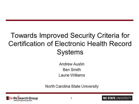 1 Towards Improved Security Criteria for Certification of Electronic Health Record Systems Andrew Austin Ben Smith Laurie Williams North Carolina State.