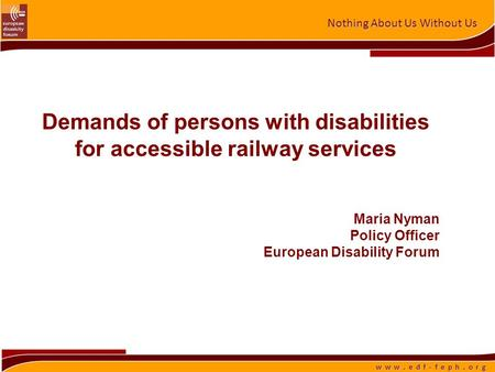 Nothing About Us Without Us w w w. e d f - f e p h. o r g Demands of persons with disabilities for accessible railway services Maria Nyman Policy Officer.