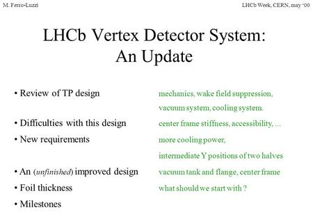 LHCb Week, CERN, may '00M. Ferro-Luzzi LHCb Vertex <strong>Detector</strong> System: An Update Review of TP design mechanics, wake field suppression, vacuum system, cooling.