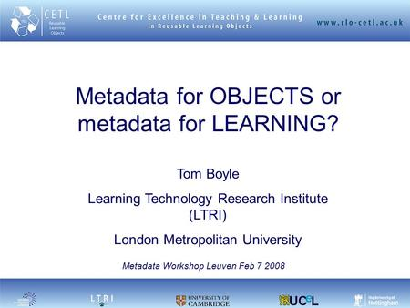 Metadata for OBJECTS or metadata for LEARNING? Tom Boyle Learning Technology Research Institute (LTRI) London Metropolitan University Metadata Workshop.