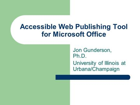 Accessible Web Publishing Tool for Microsoft Office Jon Gunderson, Ph.D. University of Illinois at Urbana/Champaign.
