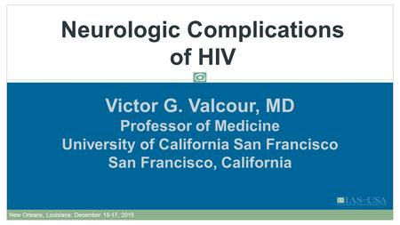 Victor G. Valcour, MD Professor of Medicine University of California San Francisco San Francisco, California Neurologic Complications of HIV AU Edited: