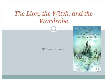 BY C.S. LEWIS The Lion, the Witch, and the Wardrobe.