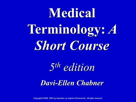 Copyright © 2008, 2005 by Saunders, an imprint of Elsevier Inc. All rights reserved. Medical Terminology: A Short Course 5 th edition Davi-Ellen Chabner.