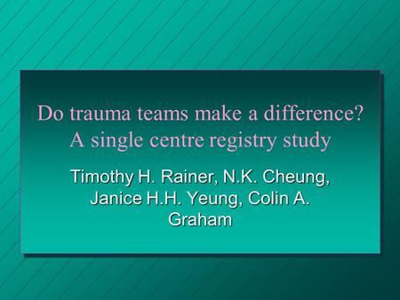 Do trauma teams make a difference? A single centre registry study Timothy H. Rainer, N.K. Cheung, Janice H.H. Yeung, Colin A. Graham.