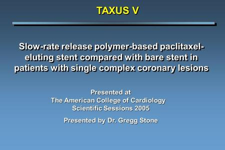 Slow-rate release polymer-based paclitaxel- eluting stent compared with bare stent in patients with single complex coronary lesions TAXUS V Presented at.