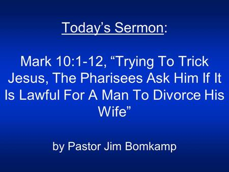 "Today's Sermon: Mark 10:1-12, ""Trying To Trick Jesus, The Pharisees Ask Him If It Is Lawful For A Man To Divorce His Wife"" by Pastor Jim Bomkamp."