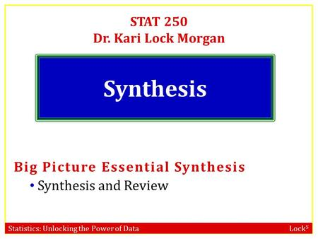 Statistics: Unlocking the Power of Data Lock 5 STAT 250 Dr. Kari Lock Morgan Synthesis Big Picture Essential Synthesis Synthesis and Review.