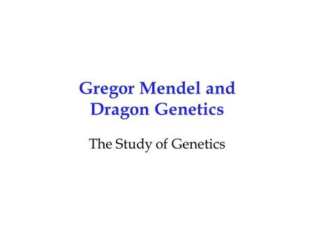 Gregor Mendel and Dragon Genetics The Study of Genetics.
