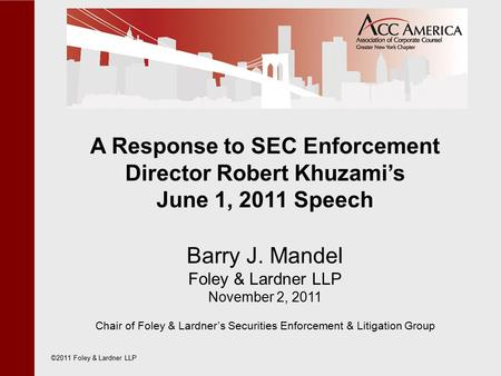 A Response to SEC Enforcement Director Robert Khuzami's June 1, 2011 Speech Barry J. Mandel Foley & Lardner LLP November 2, 2011 Chair of Foley & Lardner's.