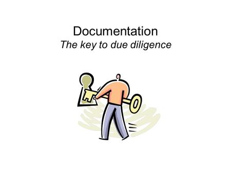 "Documentation The key to due diligence. What is due diligence? ""The diligence reasonably expected from, and ordinarily exercised by, a person who seeks."