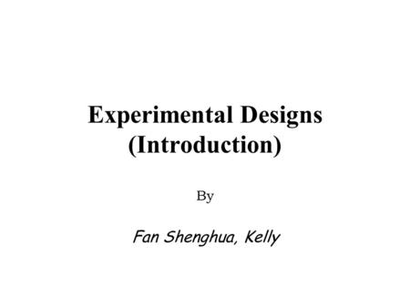 Experimental Designs (Introduction) By Fan Shenghua, Kelly.