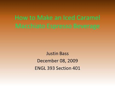 How to Make an Iced Caramel Macchiato Espresso Beverage Justin Bass December 08, 2009 ENGL 393 Section 401.